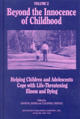 Beyond the Innocence of Childhood: Volume 1: Helping Children and Adolescents Cope with Life-Threatening Illness and Dying - Death, Value, and Meaning Series (Hardback)