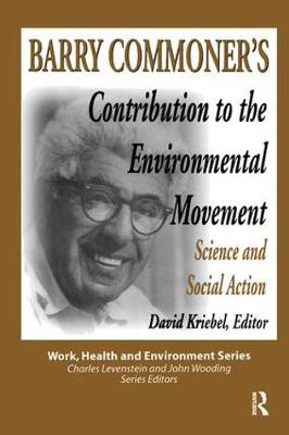 Barry Commoner's Contribution to the Environmental Movement: Science and Social Action - Work, Health and Environment Series (Paperback)