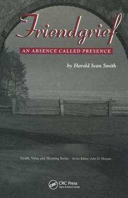 Friendgrief: An Absence Called Presence - Death, Value and Meaning Series (Hardback)