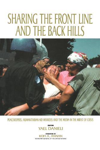 Sharing the Front Line and the Back Hills: International Protectors and Providers - Peacekeepers, Humanitarian Aid Workers and the Media in the Midst of Crisis (Hardback)