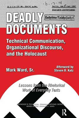 Deadly Documents: Technical Communication, Organizational Discourse, and the Holocaust: Lessons from the Rhetorical Work of Everyday Texts - Baywood's Technical Communications (Paperback)