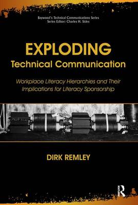 Exploding Technical Communication: Workplace Literacy Hierarchies and Their Implications for Literacy Sponsorship - Baywood's Technical Communications (Paperback)