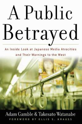 A Public Betrayed: An Inside Look at Japanese Media Atrocities and Their Warnings to the West (Hardback)