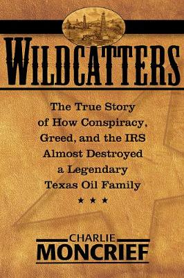 Wildcatters: The True Story of How Conspiracy, Greed, and the IRS Almost Destroyed a Legendary Texas Oil Family (Hardback)