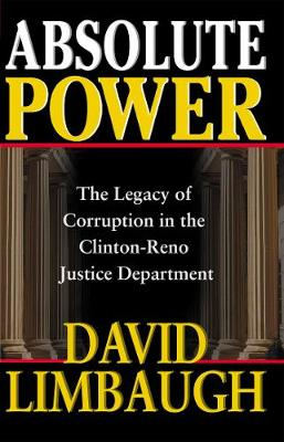 Absolute Power: The Legacy of Corruption in the Clinton-Reno Justice Department (Hardback)