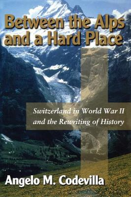Between the Alps and a Hard Place: Switzerland in World War II and the Rewriting of History (Hardback)