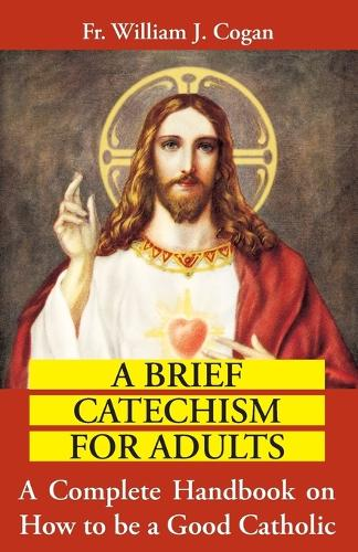 Brief Catechism for Adults : a Complete Handbook on How to be a Good Catholic (Paperback)