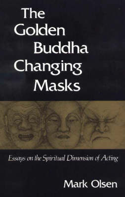 The Golden Buddha Changing Masks: Essays on the Spiritual Dimensions of Acting (Paperback)