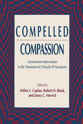 Compelled Compassion: Government Intervention in the Treatment of Critically Ill Newborns - Contemporary Issues in Biomedicine, Ethics, and Society (Hardback)