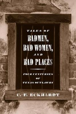 Tales of Badmen, Bad Women, and Bad Places: Four Centuries of Texas Outlawry (Paperback)
