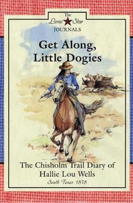 Get Along, Little Dogies: The Chisholm Trail Diary of Hallie Lou Wells, South Texas, 1878 - Lone Star Journals (Paperback)