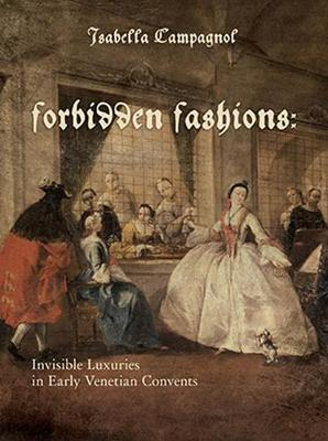 Forbidden Fashions: Invisible Luxuries in Early Venetian Convents - Costume Society of America (Hardback)