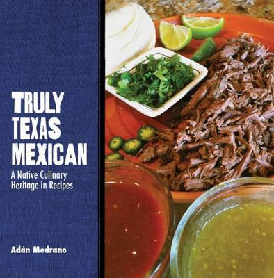 Truly Texas Mexican: A Native Culinary Heritage in Recipes - Grover E. Murray Studies in the American Southwest (Hardback)