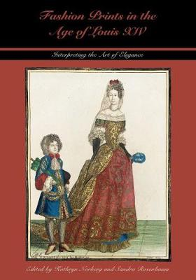 Fashion Prints in the Age of Louis XIV: Interpreting the Art of Elegance - Costume Society of America: Studying and Shaping World Dress (Hardback)