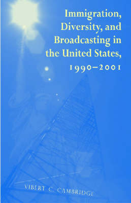 Immigration, Diversity, and Broadcasting in the United States 1990-2001 - Research in International Studies, Global and Comparative Studies (Paperback)