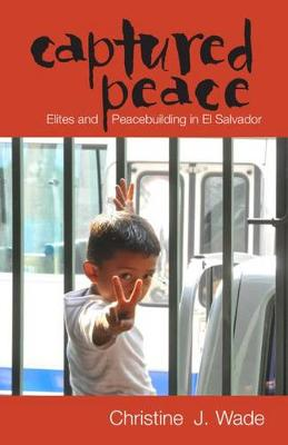 Captured Peace: Elites and Peacebuilding in El Salvador - Research in International Studies, Latin America Series (Hardback)