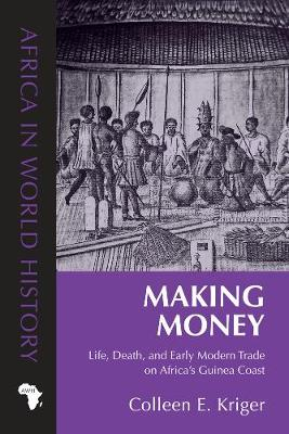Making Money: Life, Death, and Early Modern Trade on Africa's Guinea Coast - Africa in World History (Hardback)