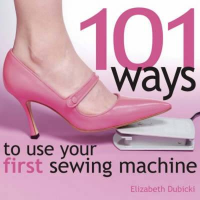 101 Ways to Use Your First Sewing Machine (Hardback)