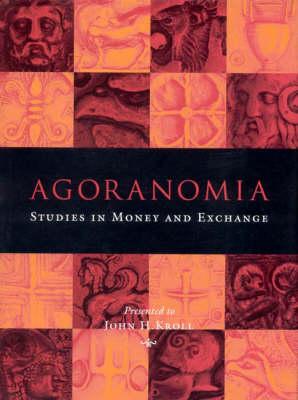 Agoranomia: Studies in Money and Exchange Presented to John H Kroll (Hardback)