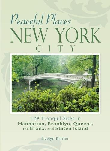 Peaceful Places: New York City: 129 Tranquil Sites in Manhattan, Brooklyn, Queens, the Bronx, and Staten Island (Paperback)