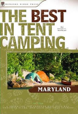 The Best in Tent Camping: Maryland: A Guide for Car Campers Who Hate RVS, Concrete Slabs, and Loud Portable Stereos - Best Tent Camping (Paperback)