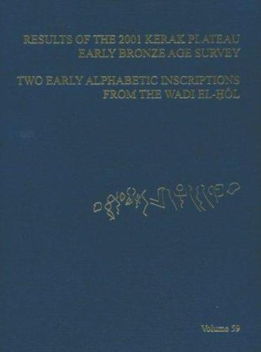 ASOR Annual 59: Pt. 1, Results of the 2001 Kerak Plateau Early Bronze Age Survey : Pt. 2, Two Early Alphabetic Inscriptions from the Wadi El- Hol - Annual of ASOR (Hardback)