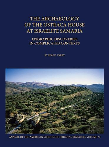 The Archaeology of the Ostraca House at Israelite Samaria: Epigraphic Discoveries in Complicated Contexts - ASOR Annual 70 - Annual of ASOR (Hardback)
