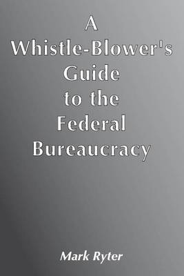 Whistle-Blower's Guide to the Federal Bureaucracy (Paperback)