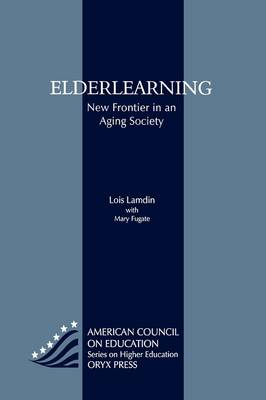 Elderlearning: New Frontier in an Aging Society - ACE/Praeger Series on Higher Education (Hardback)