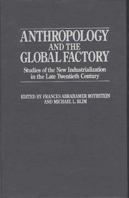 Anthropology and the Global Factory: Studies of the New Industrialization in the Late Twentieth Century (Hardback)