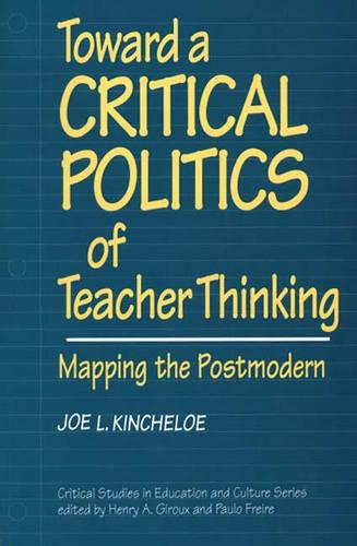 Toward a Critical Politics of Teacher Thinking: Mapping the Postmodern - Critical Studies in Education & Culture (Paperback)