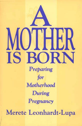 A Mother is Born: Preparing for Motherhood During Pregnancy (Paperback)