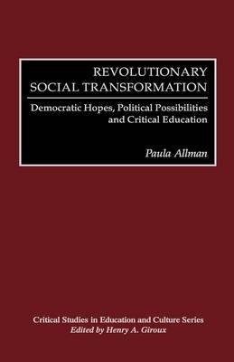 Revolutionary Social Transformation: Democratic Hopes, Political Possibilities and Critical Education (Hardback)