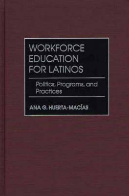 Workforce Education for Latinos: Politics, Programs, and Practices (Hardback)