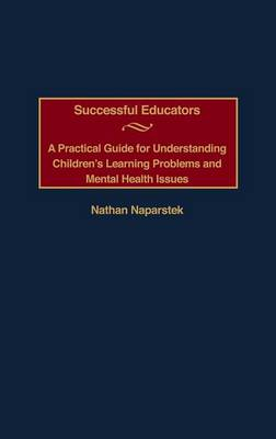 Successful Educators: A Practical Guide for Understanding Children's Learning Problems and Mental Health Issues (Hardback)