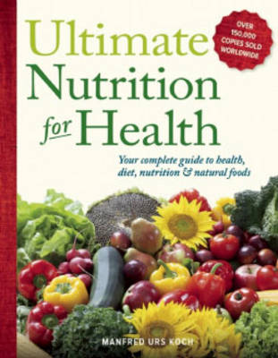 Ultimate Nutrition for Health: : Your Complete Guide to Health, Diet, Nutrition, and Natural Foods (Paperback)