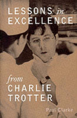 Lessons In Excellence From Charlie Trotter (Hardback)