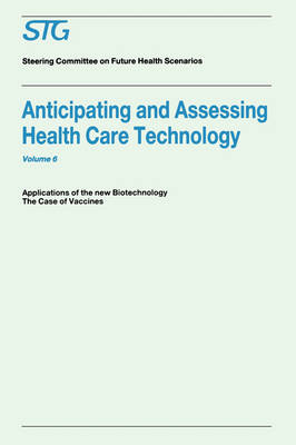 Anticipating and Assessing Health Care Technology, Volume 6: Applications of the New Biotechnology: The Case of Vaccines. A Report commissioned by the Steering Committee on Future Health Scenarios - Future Health Scenarios (Paperback)