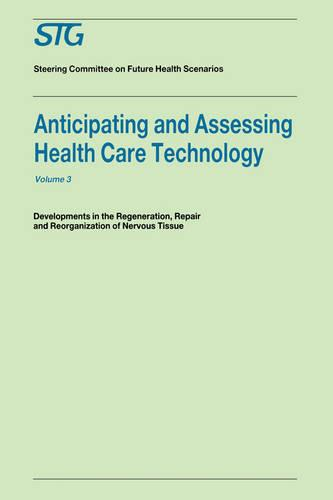 Anticipating and Assessing Health Care Technology, Volume 3: Developments in regeneration, repair and reorganization of nervous tissue. A report commissioned by the Steering Committee on Future Health Scenarios - Future Health Scenarios (Hardback)