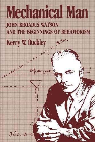 Mechanical Man: John Broadus Watson and the Beginnings of Behaviorism (Hardback)