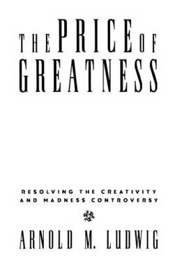 The Price of Greatness: Resolving the Creativity and Madness Controversy (Hardback)