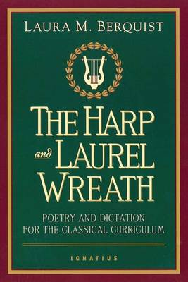 Harp and the Laurel Wreath: Poetry and Dictation for the Classical Curriculum (Paperback)