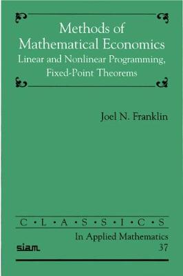 Methods of Mathematical Economics: Linear and Nonlinear Programming, Fixed-point Theorems - Classics in Applied Mathematics No.37 (Paperback)