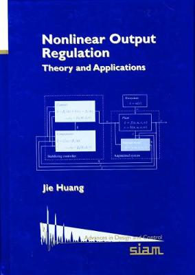 Nonlinear Output Regulation: Theory and Applications - Advances in Design and Control v. 8 (Hardback)