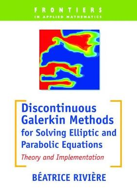 Discontinuous Galerkin Methods for Solving Elliptic and Parabolic Equations: Theory and Implementation - Frontiers in Applied Mathematics No. 35 (Paperback)