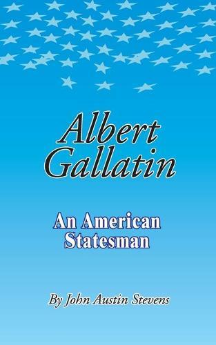Albert Gallatin: An American Statesmen (Paperback)