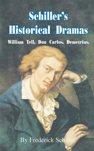 Schiller's Historical Dramas: William Tell, Don Carlos, Demetrius - Works of Frederick Schiller (Paperback)