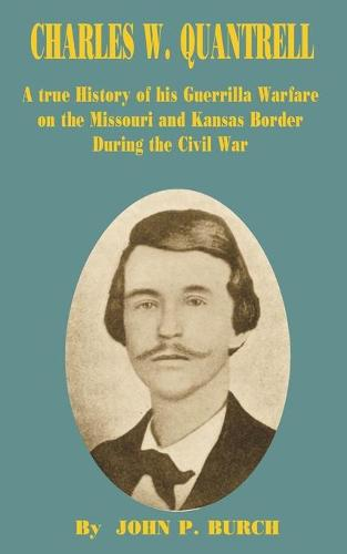 Charles W Quantrell: A True History of His Guerrilla Warfare on the Missouri and Kansas Border During the Civil War (Paperback)