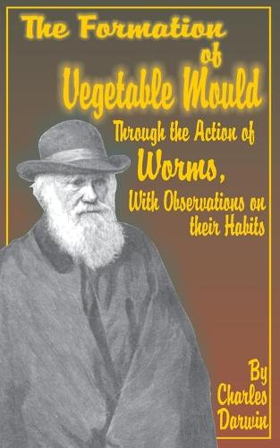 The Formation of Vegetable Mould, Through the Action of Worms, with Observations on Their Habits. (Paperback)