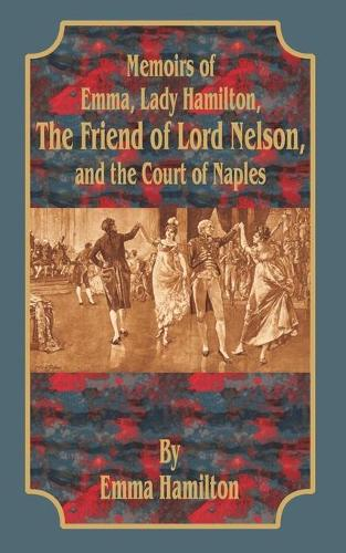 Memoirs of Emma, Lady Hamilton: The Friend of Lord Nelson, and the Court of Naples (Paperback)